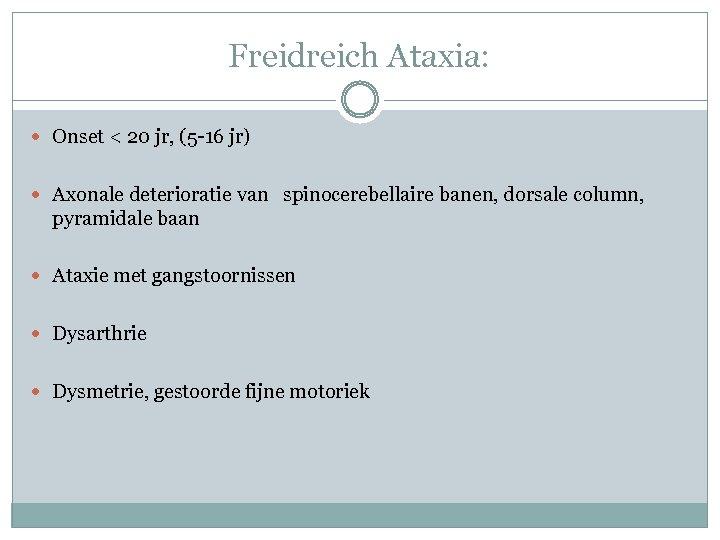 Freidreich Ataxia: Onset < 20 jr, (5 -16 jr) Axonale deterioratie van spinocerebellaire banen,