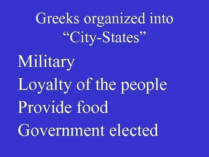 """Greeks organized into """"City-States"""" Military Loyalty of the people Provide food Government elected"""