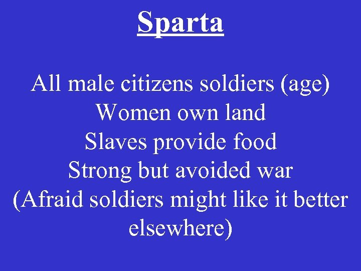 Sparta All male citizens soldiers (age) Women own land Slaves provide food Strong but