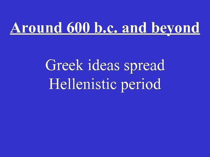 Around 600 b. c. and beyond Greek ideas spread Hellenistic period