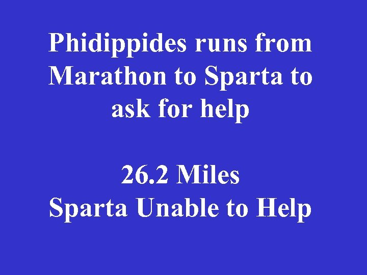 Phidippides runs from Marathon to Sparta to ask for help 26. 2 Miles Sparta
