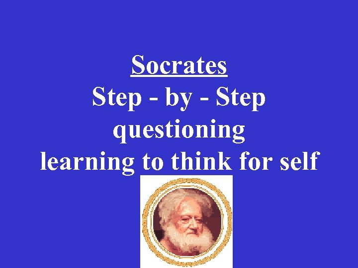 Socrates Step - by - Step questioning learning to think for self
