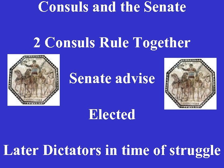 Consuls and the Senate 2 Consuls Rule Together Senate advise Elected Later Dictators in