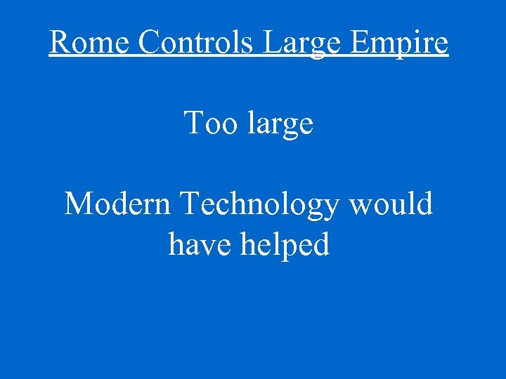 Rome Controls Large Empire Too large Modern Technology would have helped