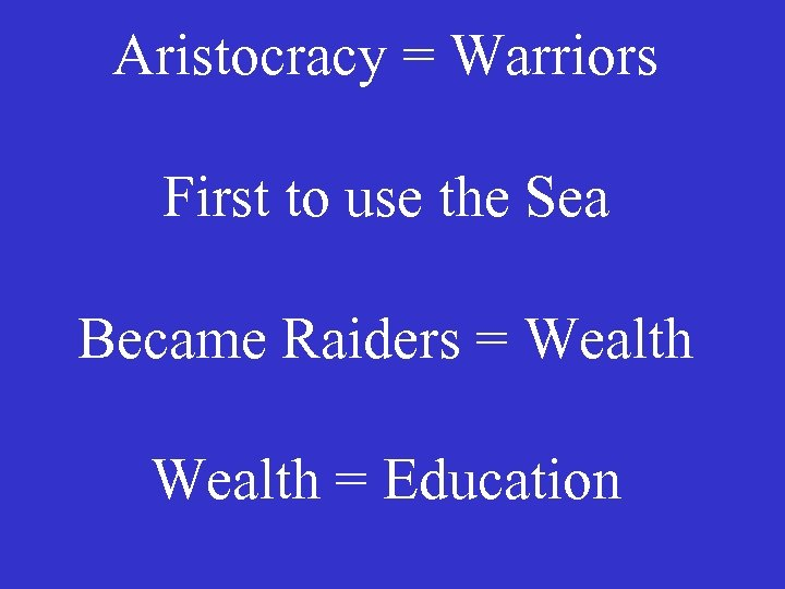 Aristocracy = Warriors First to use the Sea Became Raiders = Wealth = Education