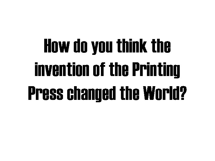 How do you think the invention of the Printing Press changed the World?