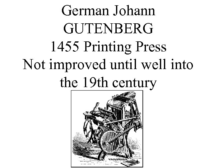 German Johann GUTENBERG 1455 Printing Press Not improved until well into the 19 th