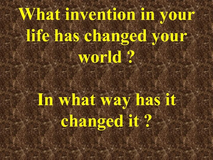 What invention in your life has changed your world ? In what way has