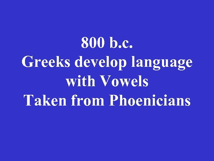 800 b. c. Greeks develop language with Vowels Taken from Phoenicians