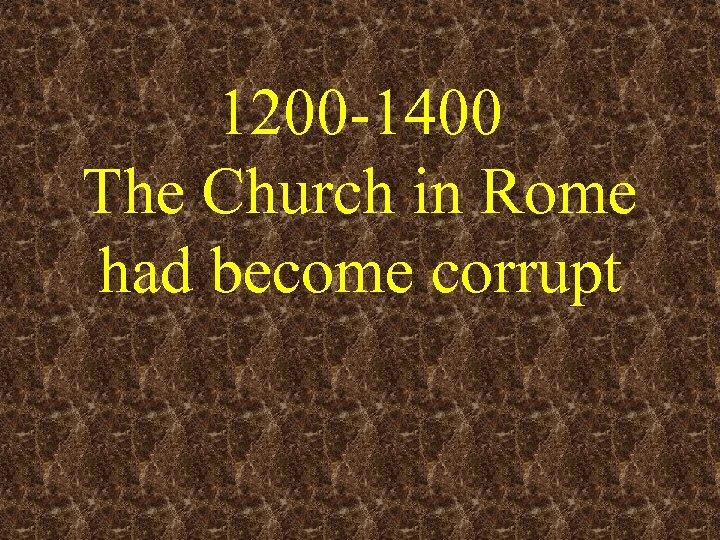 1200 -1400 The Church in Rome had become corrupt