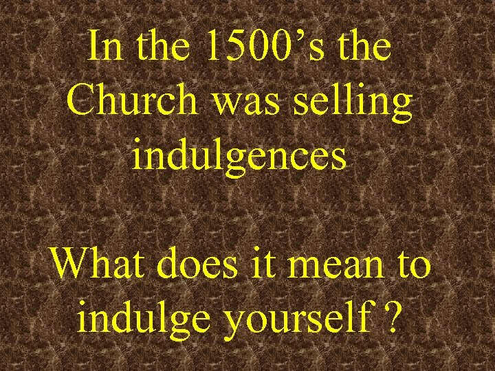 In the 1500's the Church was selling indulgences What does it mean to indulge