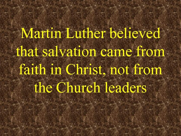 Martin Luther believed that salvation came from faith in Christ, not from the Church