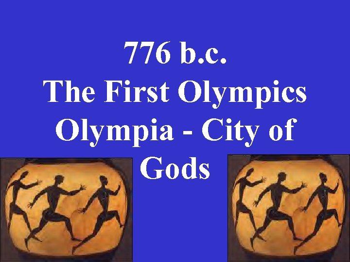 776 b. c. The First Olympics Olympia - City of Gods