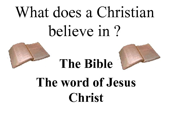 What does a Christian believe in ? The Bible The word of Jesus Christ