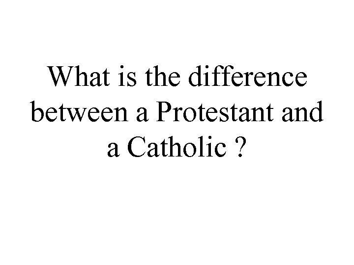 What is the difference between a Protestant and a Catholic ?