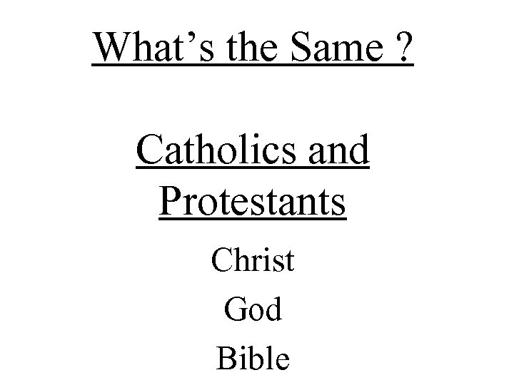 What's the Same ? Catholics and Protestants Christ God Bible