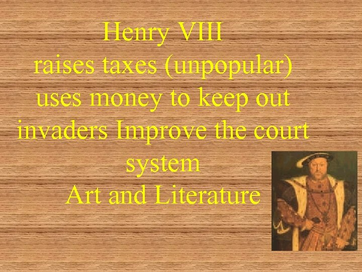 Henry VIII raises taxes (unpopular) uses money to keep out invaders Improve the court