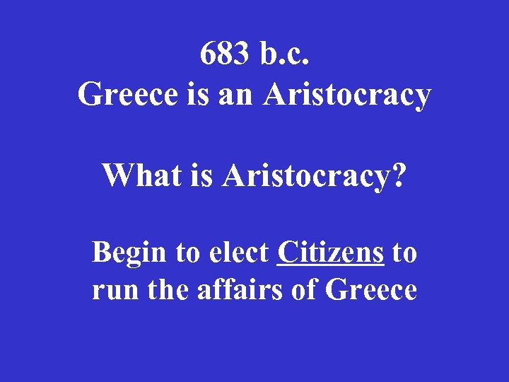 683 b. c. Greece is an Aristocracy What is Aristocracy? Begin to elect Citizens