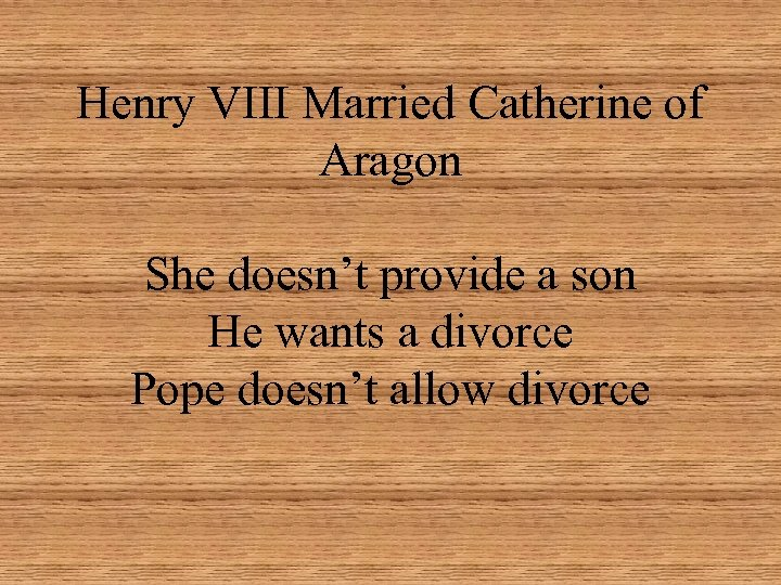 Henry VIII Married Catherine of Aragon She doesn't provide a son He wants a
