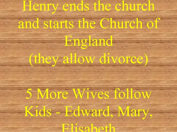 Henry ends the church and starts the Church of England (they allow divorce) 5