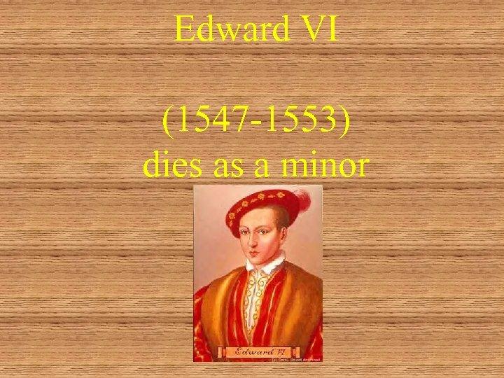 Edward VI (1547 -1553) dies as a minor