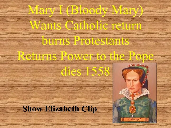 Mary I (Bloody Mary) Wants Catholic return burns Protestants Returns Power to the Pope