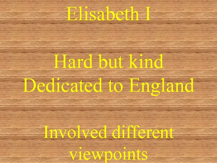 Elisabeth I Hard but kind Dedicated to England Involved different viewpoints