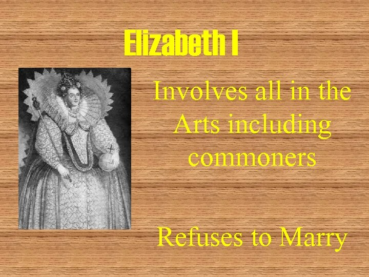 Elizabeth I Involves all in the Arts including commoners Refuses to Marry