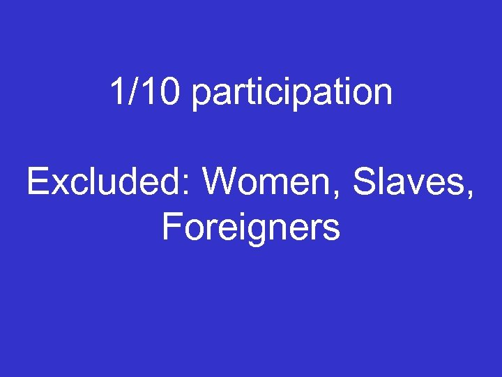 1/10 participation Excluded: Women, Slaves, Foreigners