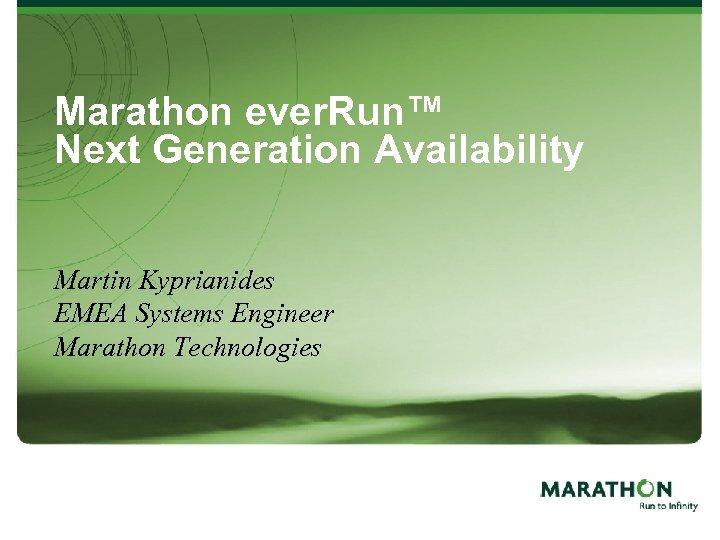 Marathon ever. Run™ Next Generation Availability Martin Kyprianides EMEA Systems Engineer Marathon Technologies