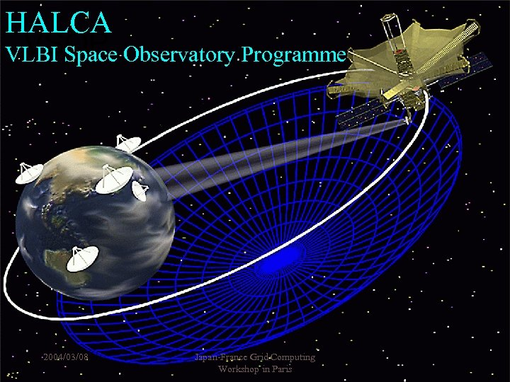 HALCA VSOP VLBI Space Observatory Programme 2004/03/08 Japan-France Grid Computing Workshop in Paris