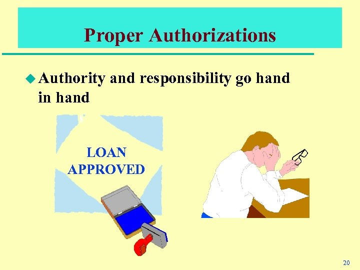 Proper Authorizations u Authority and responsibility go hand in hand LOAN APPROVED 20