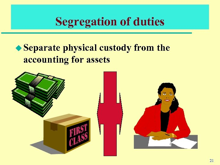 Segregation of duties u Separate physical custody from the accounting for assets 21