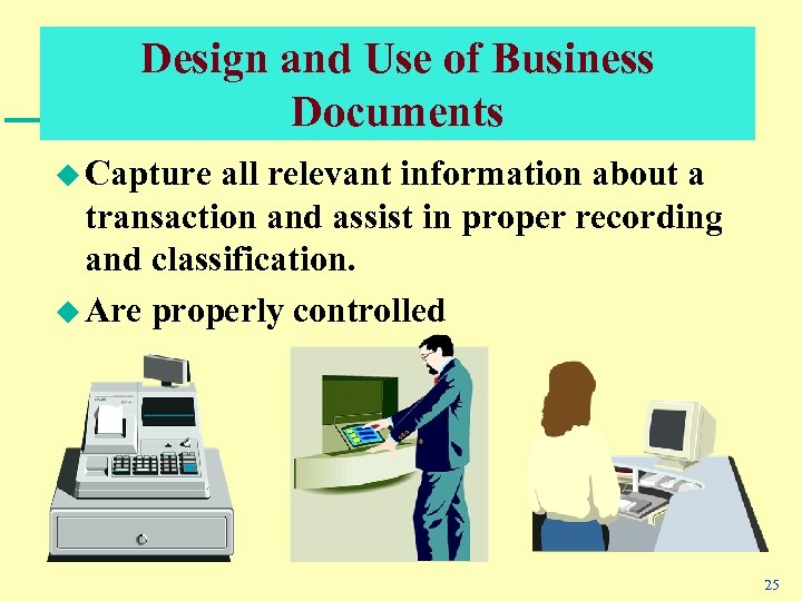 Design and Use of Business Documents u Capture all relevant information about a transaction