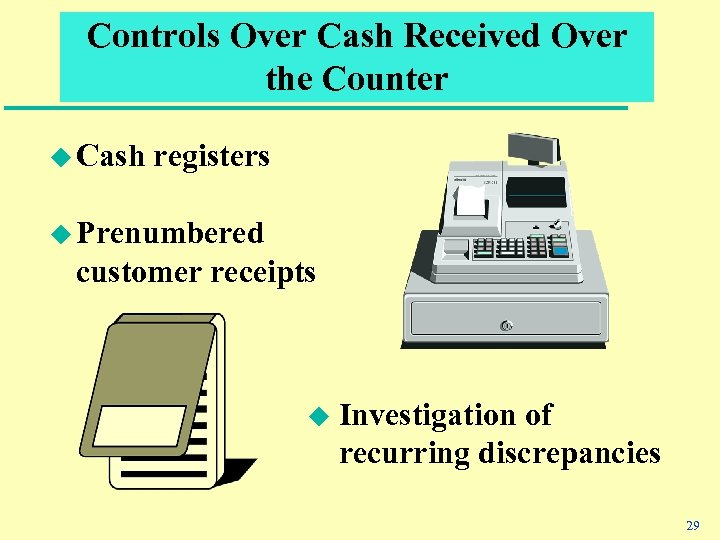 Controls Over Cash Received Over the Counter u Cash registers u Prenumbered customer receipts