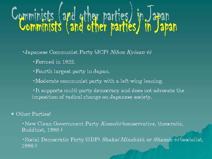• Japanese Communist Party (JCP) Nihon Kyōsan-tō • Formed in 1922. • Fourth