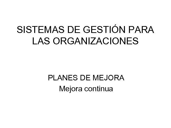 SISTEMAS DE GESTIÓN PARA LAS ORGANIZACIONES PLANES DE MEJORA Mejora continua