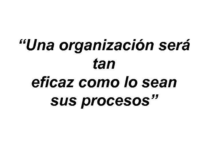 """""""Una organización será tan eficaz como lo sean sus procesos"""""""