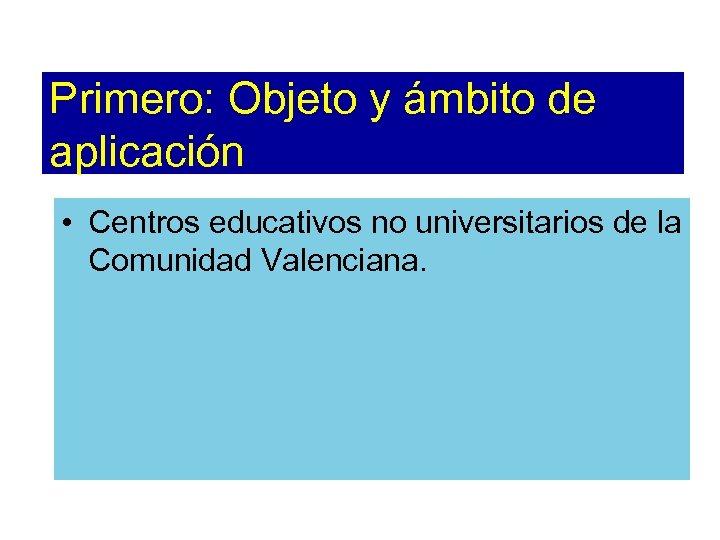 Primero: Objeto y ámbito de aplicación • Centros educativos no universitarios de la Comunidad