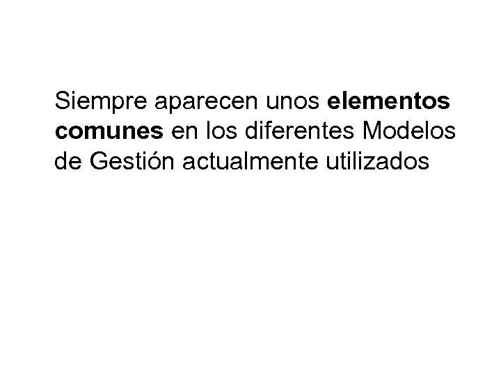 Siempre aparecen unos elementos comunes en los diferentes Modelos de Gestión actualmente utilizados