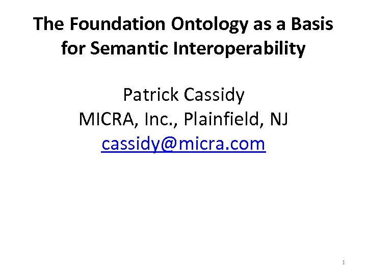 The Foundation Ontology as a Basis for Semantic Interoperability Patrick Cassidy MICRA, Inc. ,