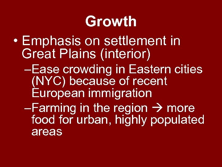 Growth • Emphasis on settlement in Great Plains (interior) –Ease crowding in Eastern cities