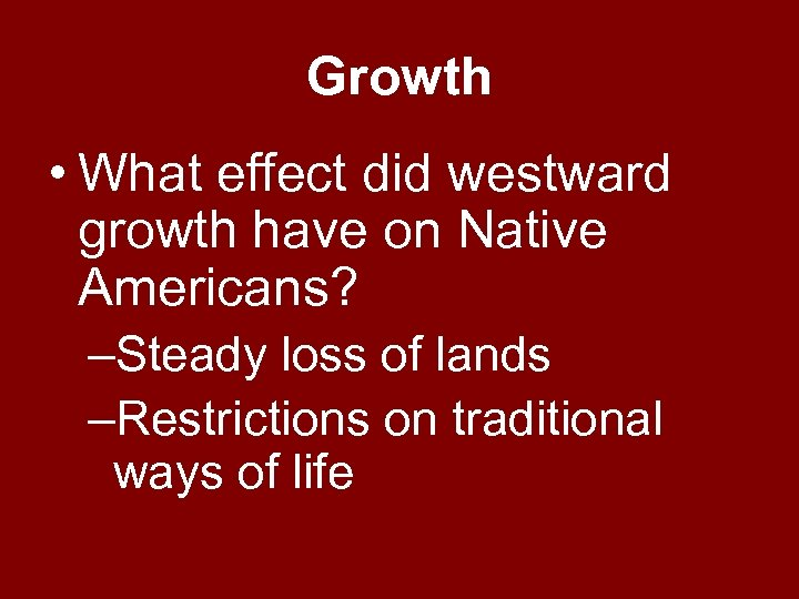 Growth • What effect did westward growth have on Native Americans? –Steady loss of