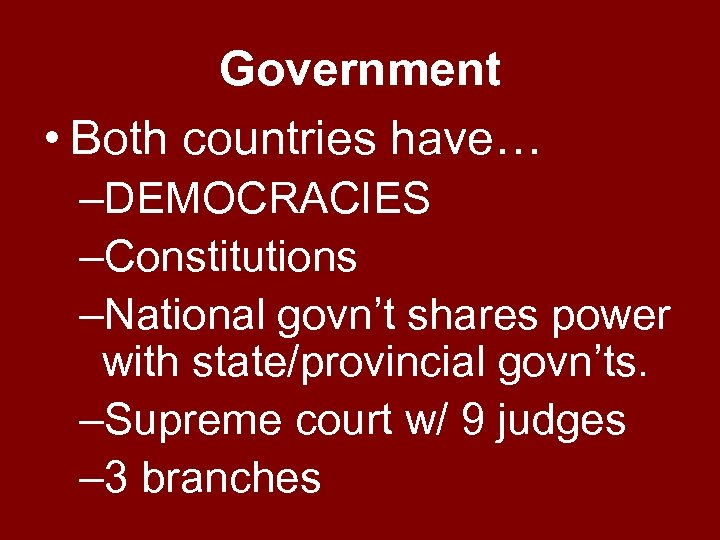 Government • Both countries have… –DEMOCRACIES –Constitutions –National govn't shares power with state/provincial govn'ts.