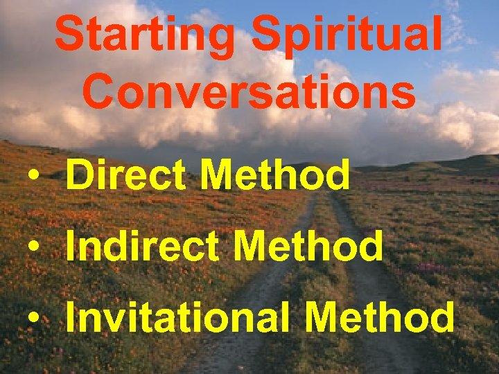 Starting Spiritual Conversations • Direct Method • Indirect Method • Invitational Method