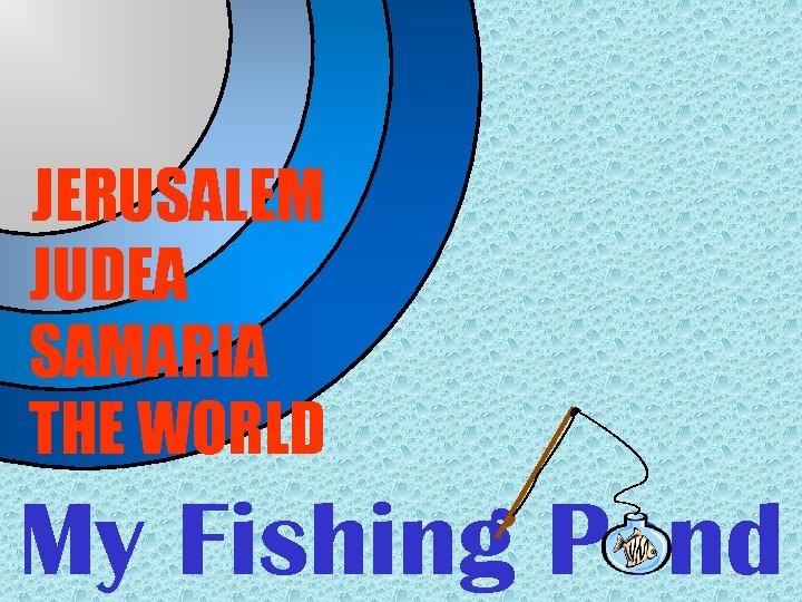 JERUSALEM JUDEA SAMARIA THE WORLD My Fishing Pond