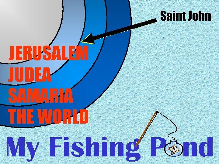 Saint John JERUSALEM JUDEA SAMARIA THE WORLD My Fishing Pond