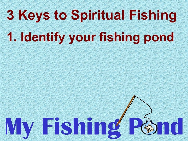 3 Keys to Spiritual Fishing 1. Identify your fishing pond My Fishing Pond