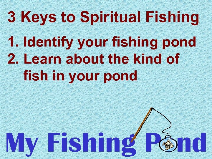 3 Keys to Spiritual Fishing 1. Identify your fishing pond 2. Learn about the