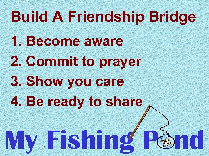 Build A Friendship Bridge 1. Become aware 2. Commit to prayer 3. Show you